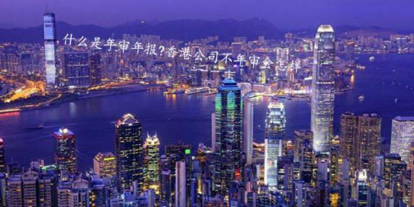 什么是年审年报?香港公司不年审会怎样?