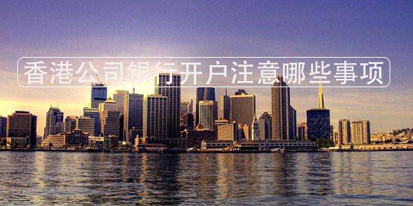 香港公司银行开户注意哪些事项?