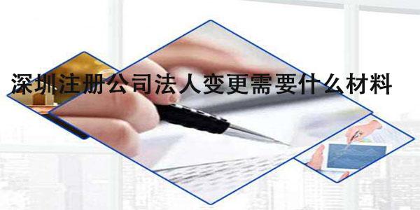 深圳注册公司法人变更需要什么材料?