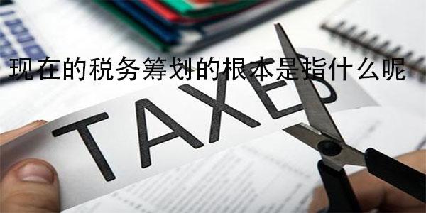 现在的税务筹划的根本是指什么呢?