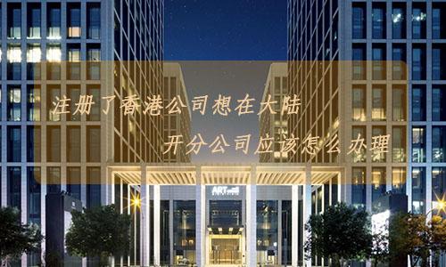 注册了香港公司想在大陆开分公司应该怎么办理?