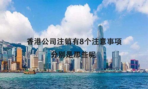 香港公司注销有8个注意事项,分别是那些呢?
