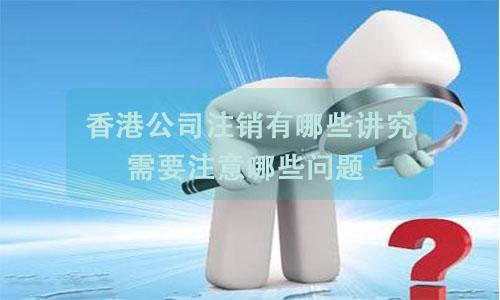 香港公司注销有哪些讲究?需要注意哪些问题?