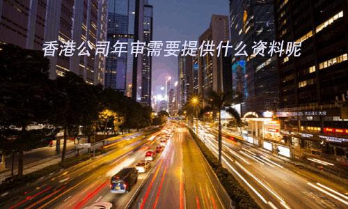 香港公司年审需要提供什么资料呢?