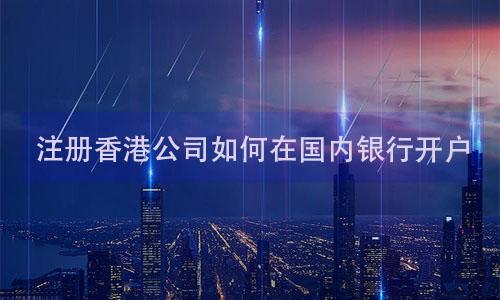 注册香港公司如何在国内银行开户 ?
