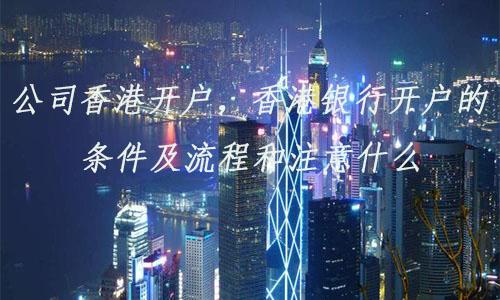 公司香港开户,香港银行开户的条件及流程和注意什么?