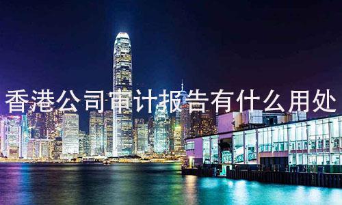 香港公司审计报告有什么用处?