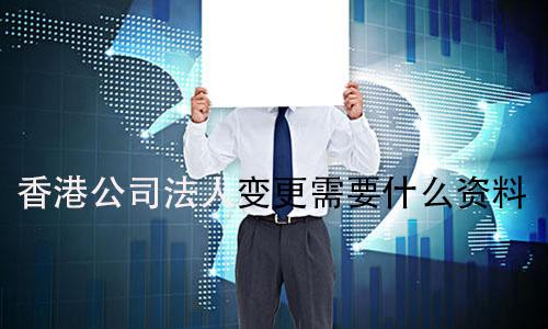 香港公司法人变更需要什么资料?