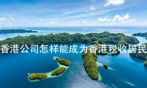 香港公司怎样能成为香港税收居民?