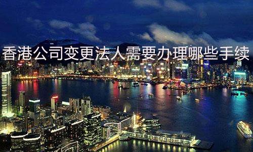 香港公司变更法人需要办理哪些手续?