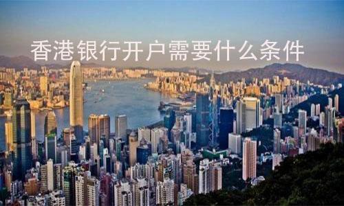香港银行开户需要什么条件? 第1张