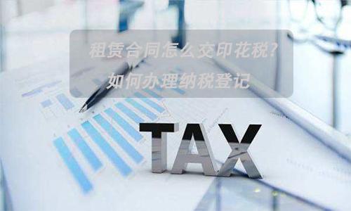 租赁合同怎么交印花税?如何办理纳税登记?