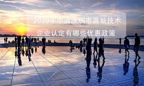 2020年申请深圳市高新技术企业认定有哪些优惠政策及申报时间?需要什么条件?有哪些好处?