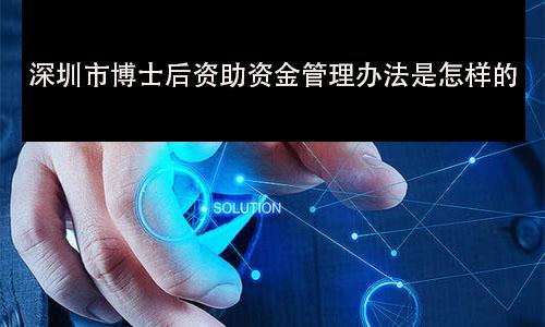 深圳市博士后资助资金管理办法是怎样的? 第2张