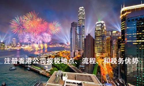注册香港公司报税地点、流程、和税务优势