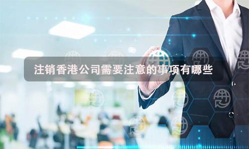 注销香港公司需要注意的事项有哪些?