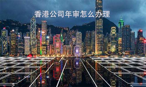 香港公司年审怎么办理?