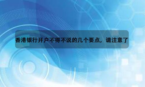 香港银行开户不得不说的几个要点,请注意了!