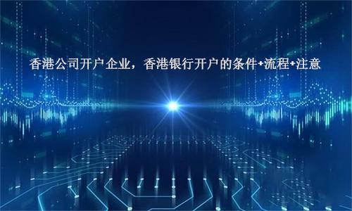 香港公司开户企业,香港银行开户的条件+流程+注意