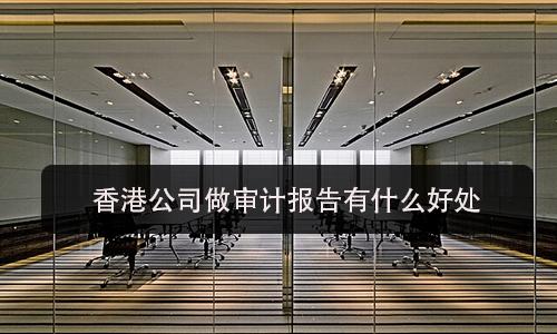 香港公司做审计报告有什么好处?