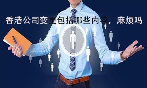 香港公司变更包括哪些内容,麻烦吗?