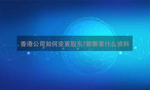 香港公司如何变更股东?都需要什么资料?