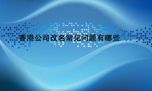香港公司改名常见问题有哪些?