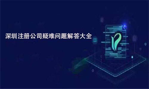 深圳注册公司疑难问题解答大全