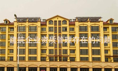 建筑企业资质管理存在的问题(二)